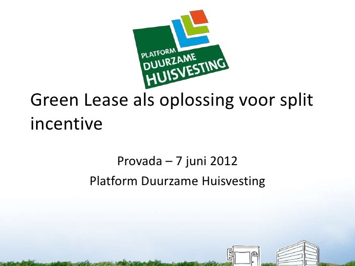 Green Lease als oplossing voor splitincentive            Provada – 7 juni 2012       Platform Duurzame Huisvesting
