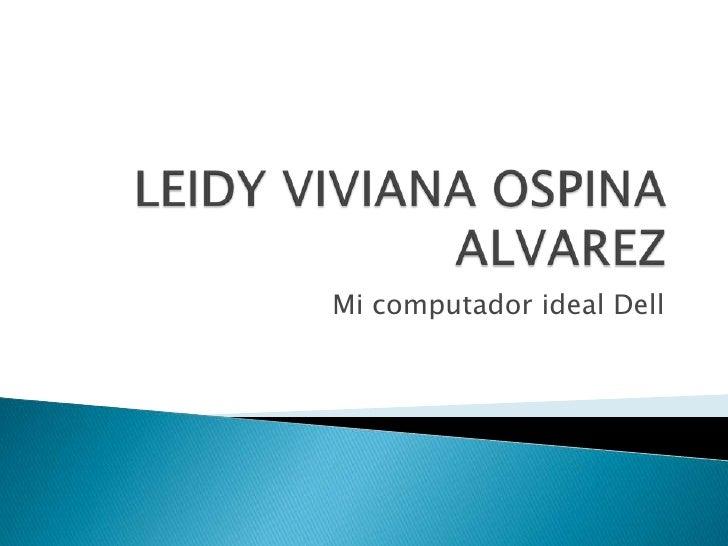 LEIDY VIVIANA OSPINA ALVAREZ<br />Mi computador ideal Dell<br />