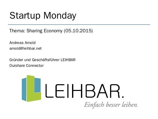 Startup Monday Thema: Sharing Economy (05.10.2015) Andreas Arnold arnold@leihbar.net Gründer und Geschäftsführer LEIHBAR O...