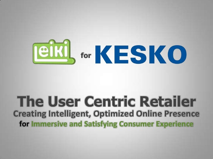 for The User Centric RetailerCreating Intelligent, Optimized Online Presence for Immersive and Satisfying Consumer Experie...