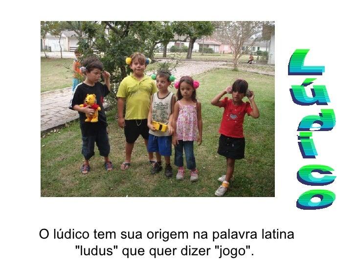 """Lúdico O lúdico tem sua origem na palavra latina """"ludus"""" que quer dizer """"jogo""""."""