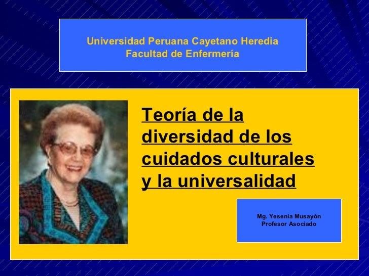 Universidad Peruana Cayetano Heredia Facultad de Enfermería Teoría de la diversidad de los cuidados culturales y la univer...