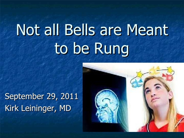 Not all Bells are Meant to be Rung September 29, 2011 Kirk Leininger, MD