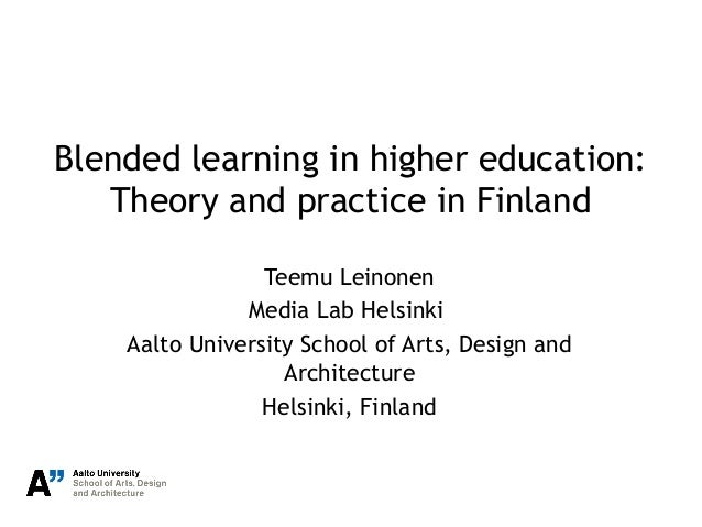 Blended learning in higher education: Theory and practice in Finland Teemu Leinonen Media Lab Helsinki Aalto University Sc...