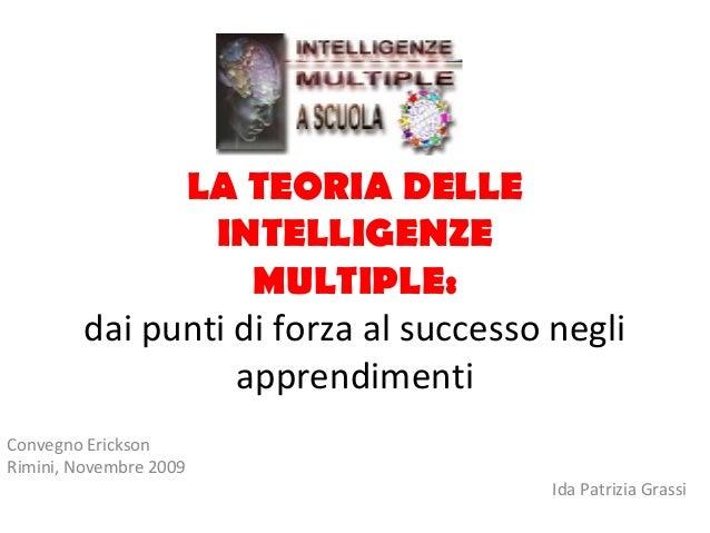 LA TEORIA DELLE INTELLIGENZE MULTIPLE: dai punti di forza al successo negli apprendimenti Convegno Erickson Rimini, Novemb...