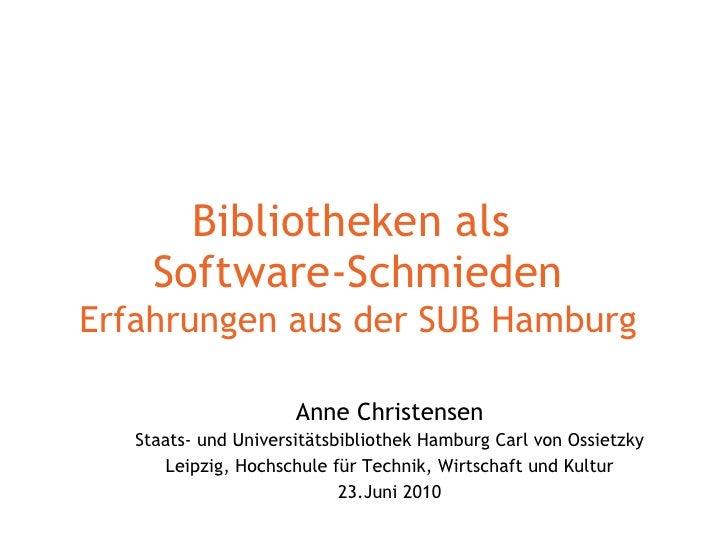 Bibliotheken als  Software-Schmieden Erfahrungen aus der SUB Hamburg Anne Christensen Staats- und Universitätsbibliothek H...