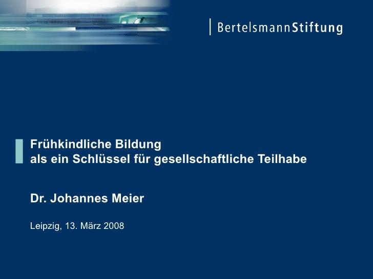Frühkindliche Bildung  als ein Schlüssel für gesellschaftliche Teilhabe Dr. Johannes Meier Leipzig, 13. März 2008