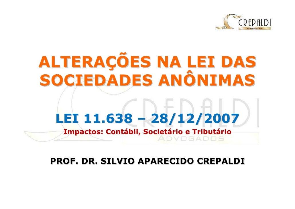 ALTERAÇÕES NA LEI DAS SOCIEDADES ANÔNIMAS   LEI 11.638 – 28/12/2007    Impactos: Contábil, Societário e Tributário     PRO...