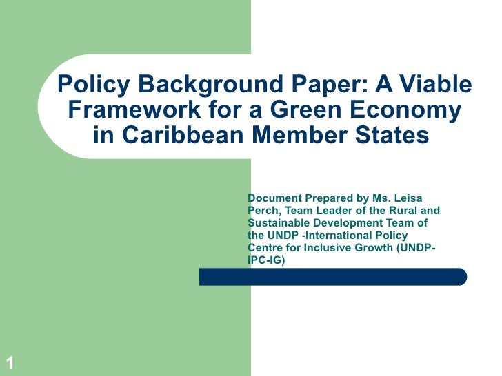Policy Background Paper: A Viable Framework for a Green Economy in Caribbean Member States  Document Prepared by Ms.  Leis...