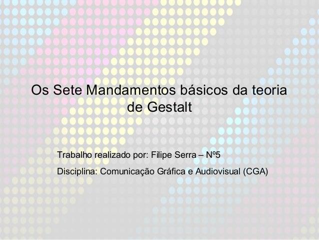 Os Sete Mandamentos básicos da teoria de Gestalt Trabalho realizado por: Filipe Serra – Nº5 Disciplina: Comunicação Gráfic...
