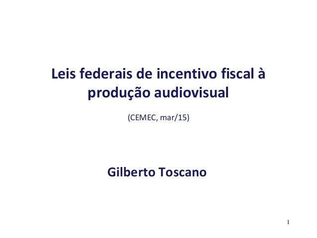 Leis federais de incentivo fiscal à produção audiovisual (CEMEC, mar/15) Gilberto Toscano 1