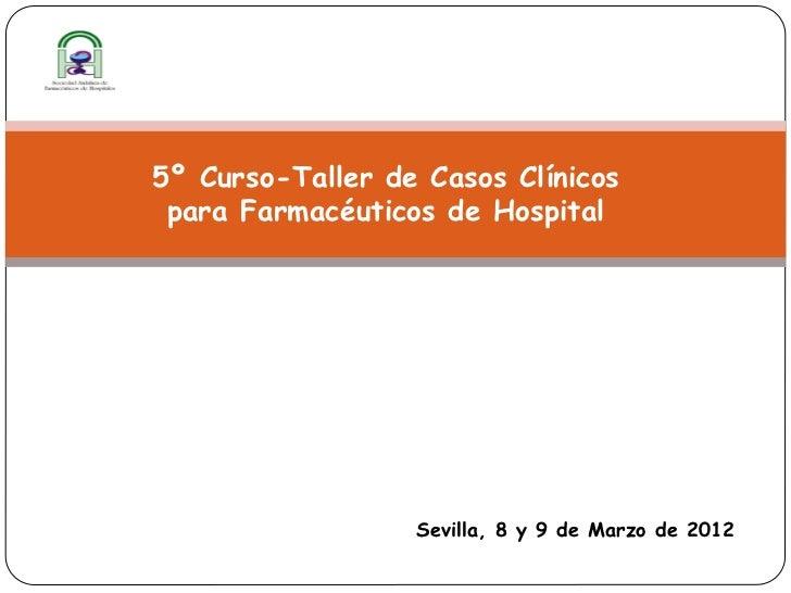5º Curso-Taller de Casos Clínicos para Farmacéuticos de Hospital                  Sevilla, 8 y 9 de Marzo de 2012