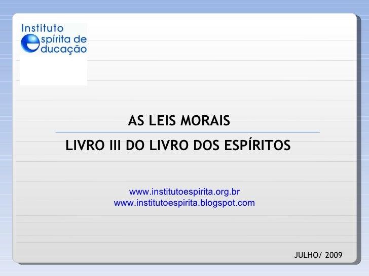 AS LEIS MORAIS JULHO/ 2009 LIVRO III DO LIVRO DOS ESPÍRITOS www.institutoespirita.org.br www.institutoespirita.blogspot.com