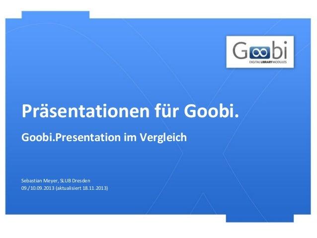 Präsentationen für Goobi. Goobi.Presentation im Vergleich  Sebastian Meyer, SLUB Dresden 09./10.09.2013 (aktualisiert 18.1...