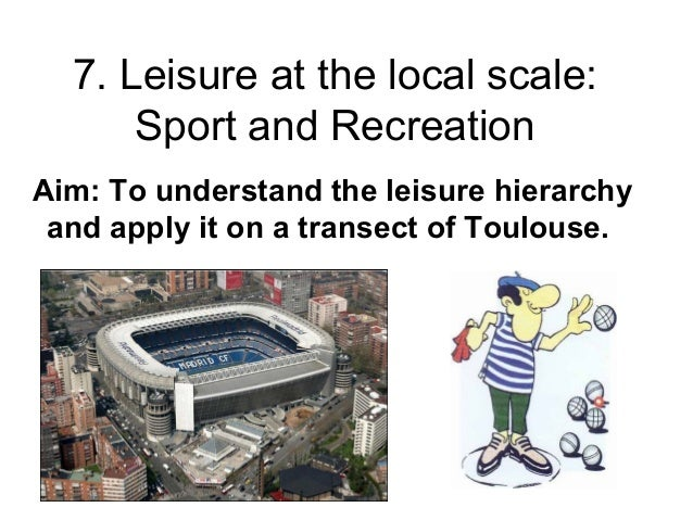 7. Leisure at the local scale: Sport and Recreation Aim: To understand the leisure hierarchy and apply it on a transect of...