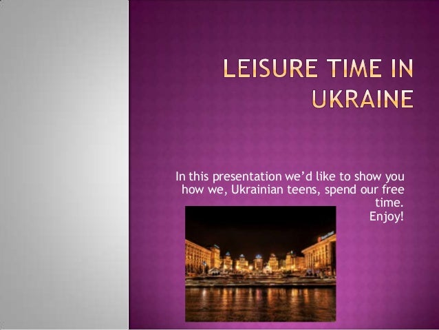 In this presentation we'd like to show you how we, Ukrainian teens, spend our free time. Enjoy!