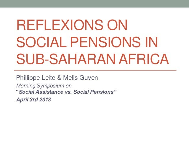 """REFLEXIONS ONSOCIAL PENSIONS INSUB-SAHARAN AFRICAPhillippe Leite & Melis GuvenMorning Symposium on""""Social Assistance vs. S..."""