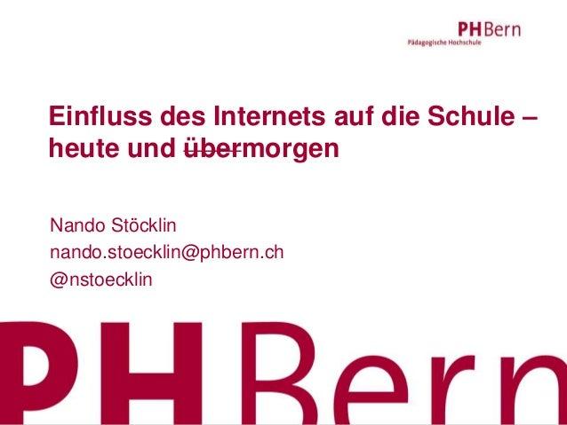 Einfluss des Internets auf die Schule – heute und übermorgen Nando Stöcklin nando.stoecklin@phbern.ch @nstoecklin