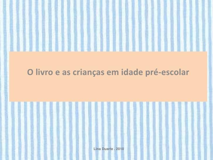 O livro e as crianças em idade pré-escolar                 Lina Duarte . 2010