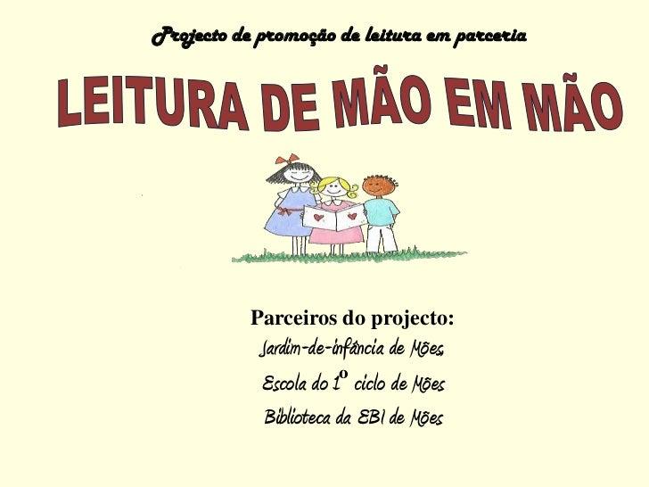 Projecto de promoção de leitura em parceria<br />LEITURA DE MÃO EM MÃO<br />Parceiros do projecto:<br />Jardim-de-infância...