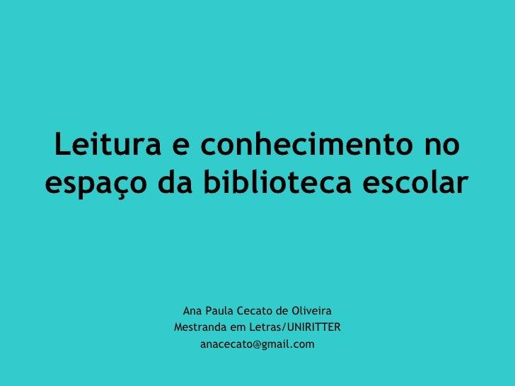 Leitura e conhecimento noespaço da biblioteca escolar         Ana Paula Cecato de Oliveira        Mestranda em Letras/UNIR...