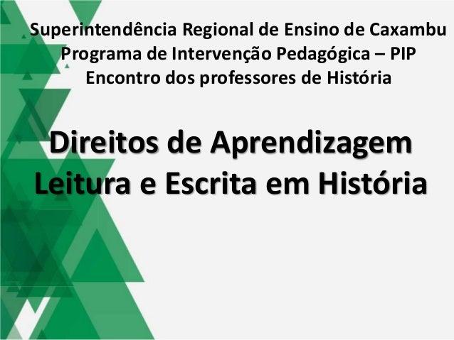 Direitos de Aprendizagem Leitura e Escrita em História Superintendência Regional de Ensino de Caxambu Programa de Interven...