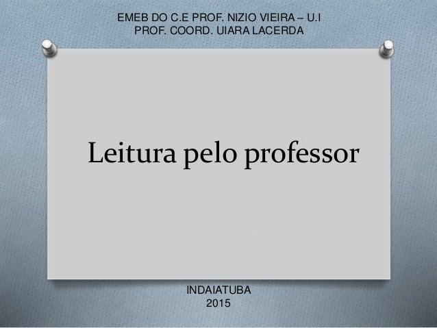 Leitura pelo professor EMEB DO C.E PROF. NIZIO VIEIRA – U.I PROF. COORD. UIARA LACERDA INDAIATUBA 2015