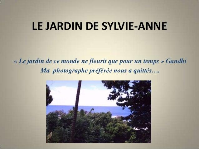 LE JARDIN DE SYLVIE-ANNE« Le jardin de ce monde ne fleurit que pour un temps » GandhiMa photographe préférée nous a quitté...