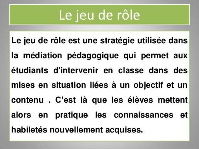 Le jeu de rôleLe jeu de rôle est une stratégie utilisée dansla médiation pédagogique qui permet auxétudiants dintervenir e...