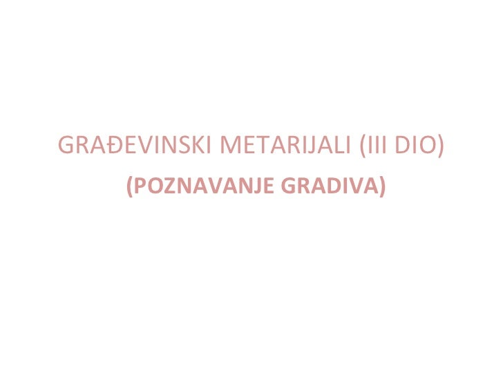 GRAĐEVINSKI METARIJALI (III DIO)     (POZNAVANJE GRADIVA)