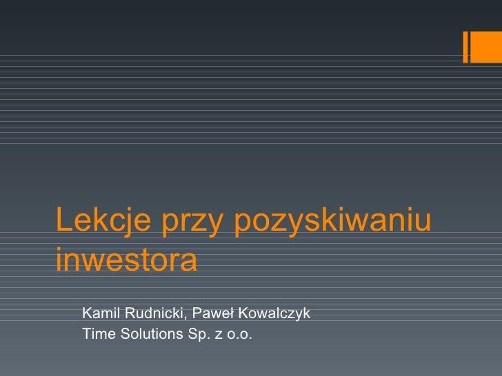 Lekcje przy pozyskiwaniu inwestora Kamil Rudnicki, Paweł Kowalczyk Time Solutions Sp. z o.o.