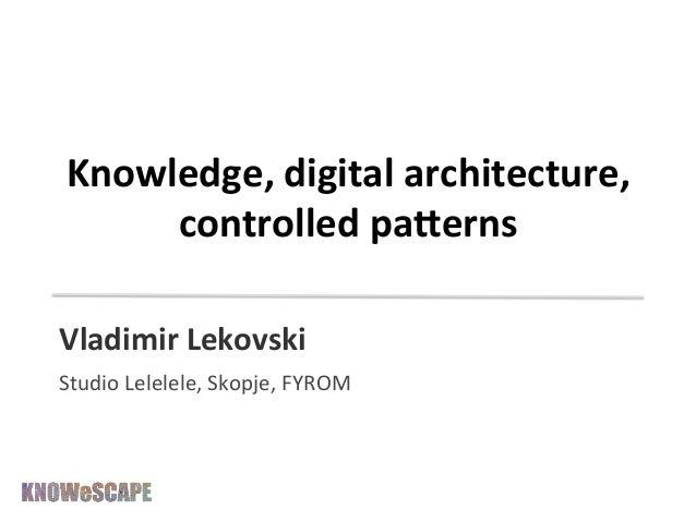 Knowledge,  digital  architecture,   controlled  pa3erns   Vladimir  Lekovski     Studio  Lelelele,  S...
