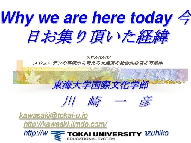 Why we are here today 今   日お集り頂いた経緯                    2013-03-02     スウェーデンの事例から考える北海道の社会的企業の可能性           東海大学国際文化学部    ...