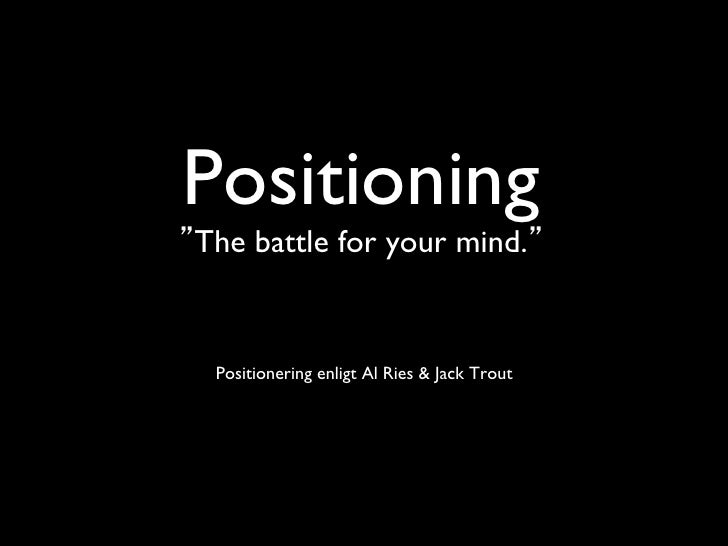 "Positioning ""The battle for your mind.""	  Positionering enligt Al Ries  Jack Trout"