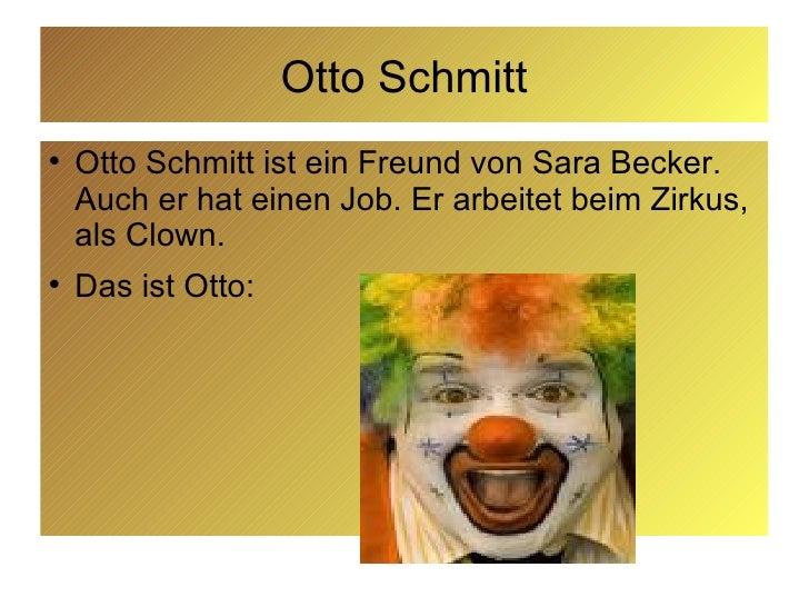 Otto Schmitt <ul><li>Otto Schmitt ist ein Freund von Sara Becker. Auch er hat einen Job. Er arbeitet beim Zirkus, als Clow...
