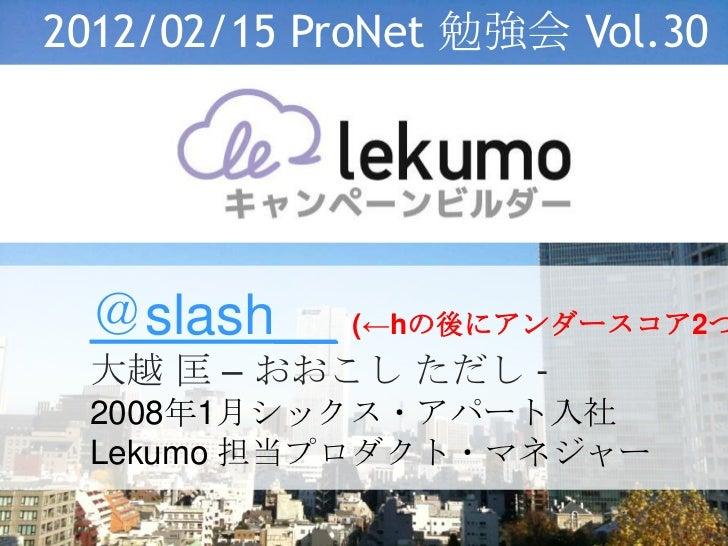 2012/02/15 ProNet 勉強会 Vol.30 @slash__ (←hの後にアンダースコア2つ 大越 匡 – おおこし ただし - 2008年1月シックス・アパート入社 Lekumo 担当プロダクト・マネジャー