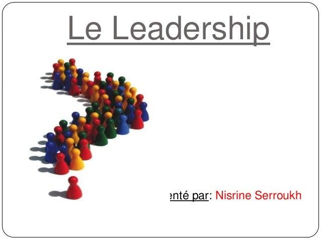 Le Leadership Présenté par: Nisrine Serroukh