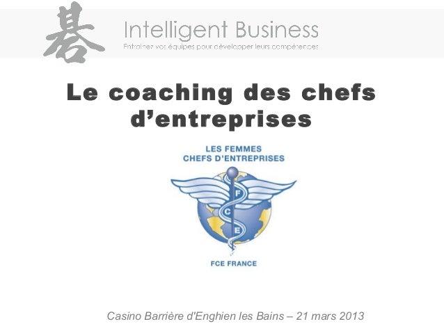 Le coaching des chefsd'entreprisesCasino Barrière dEnghien les Bains – 21 mars 2013