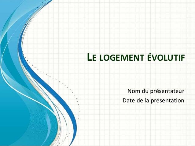 LE LOGEMENT ÉVOLUTIF Nom du présentateur Date de la présentation