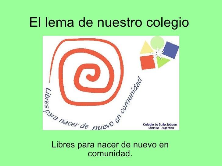 El lema de nuestro colegio Libres para nacer de nuevo en comunidad.