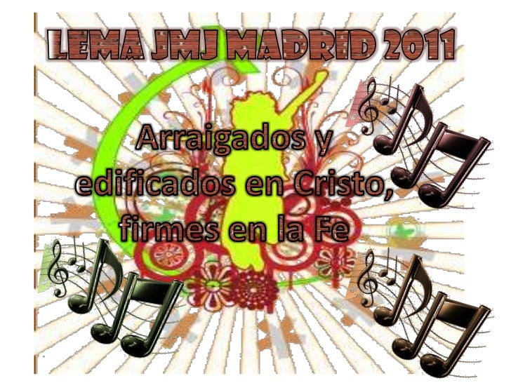 Lema JMJ Madrid 2011 <br />Arraigados y edificados en Cristo, firmes en la Fe <br />
