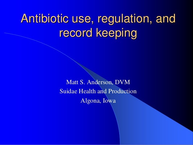 Antibiotic use, regulation, and        record keeping         Matt S. Anderson, DVM       Suidae Health and Production    ...