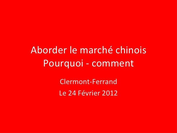 Aborder le marché chinois Pourquoi - comment Clermont-Ferrand Le 24 Février 2012