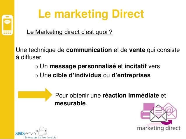 Le marketing Direct Le Marketing direct c'est quoi ? Une technique de communication et de vente qui consiste à diffuser o ...