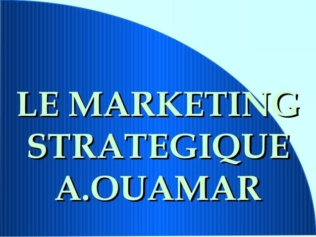 LE MARKETINGSTRATEGIQUE  A.OUAMAR