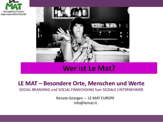Wer ist Le Mat?LE MAT – Besondere Orte, Menschen und WerteSOCIAL BRANDING und SOCIAL FRANCHISING fuer SOZIALE UNTERNEHMER ...