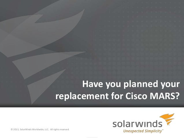 Have you planned your                                         replacement for Cisco MARS?© 2013, SolarWinds Worldwide, LLC...