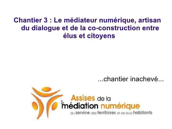 <ul>Chantier 3 : Le médiateur numérique, artisan du dialogue et de la co-construction entre élus et citoyens   ...chantier...