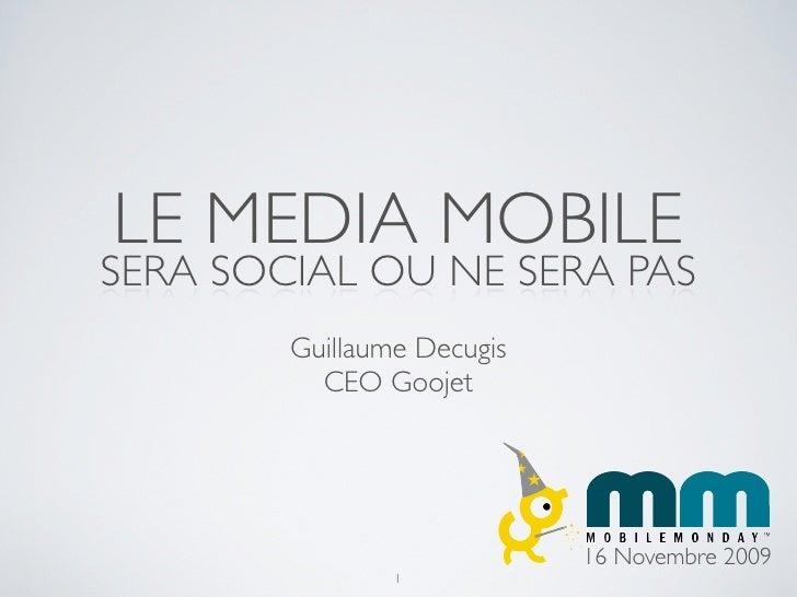 LE MEDIA MOBILE SERA SOCIAL OU NE SERA PAS         Guillaume Decugis           CEO Goojet                                 ...