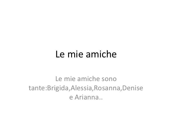 Le mie amiche<br />Le mie amiche sono tante:Brigida,Alessia,Rosanna,Denise e Arianna..<br />